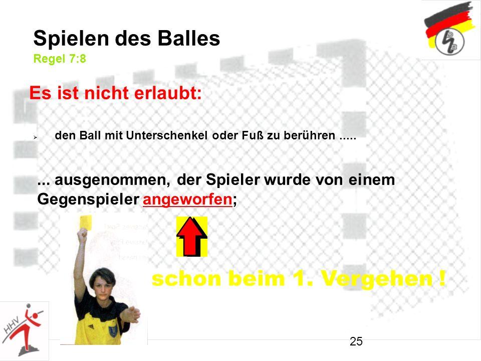 25... ausgenommen, der Spieler wurde von einem Gegenspieler angeworfen; Spielen des Balles Regel 7:8 Es ist nicht erlaubt: schon beim 1. Vergehen ! de