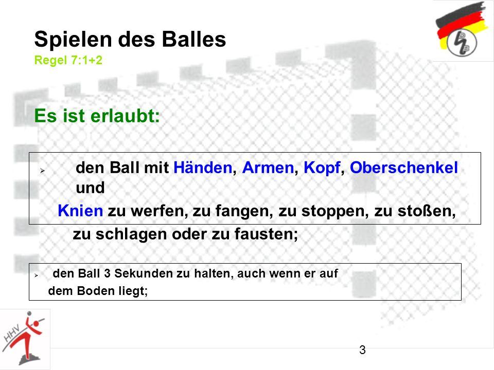 3 Spielen des Balles Regel 7:1+2 den Ball mit Händen, Armen, Kopf, Oberschenkel und Knien zu werfen, zu fangen, zu stoppen, zu stoßen, zu schlagen oder zu fausten; den Ball 3 Sekunden zu halten, auch wenn er auf dem Boden liegt; Es ist erlaubt:
