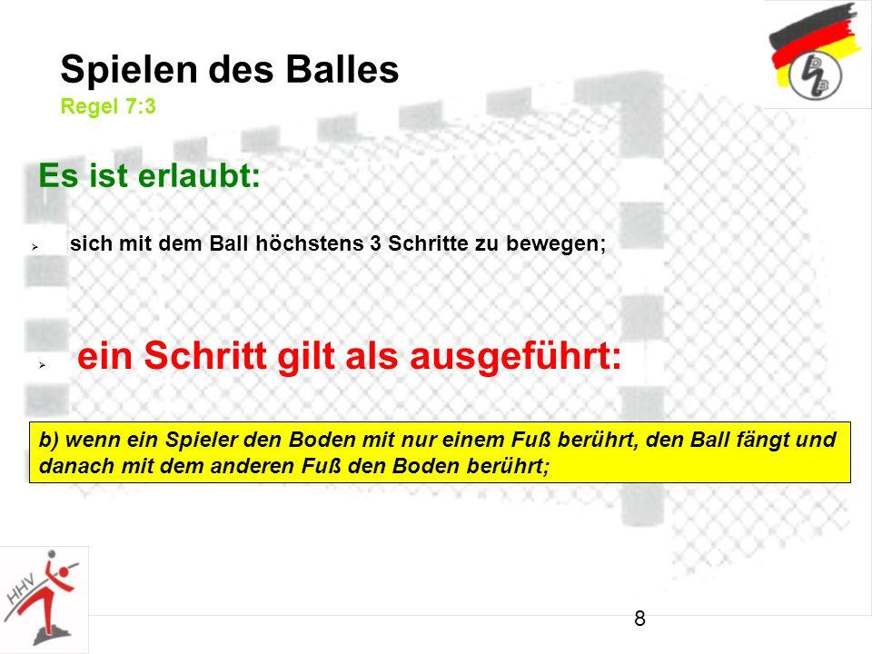 8 Spielen des Balles Regel 7:3 Es ist erlaubt: sich mit dem Ball höchstens 3 Schritte zu bewegen; ein Schritt gilt als ausgeführt: b) wenn ein Spieler den Boden mit nur einem Fuß berührt, den Ball fängt und danach mit dem anderen Fuß den Boden berührt;