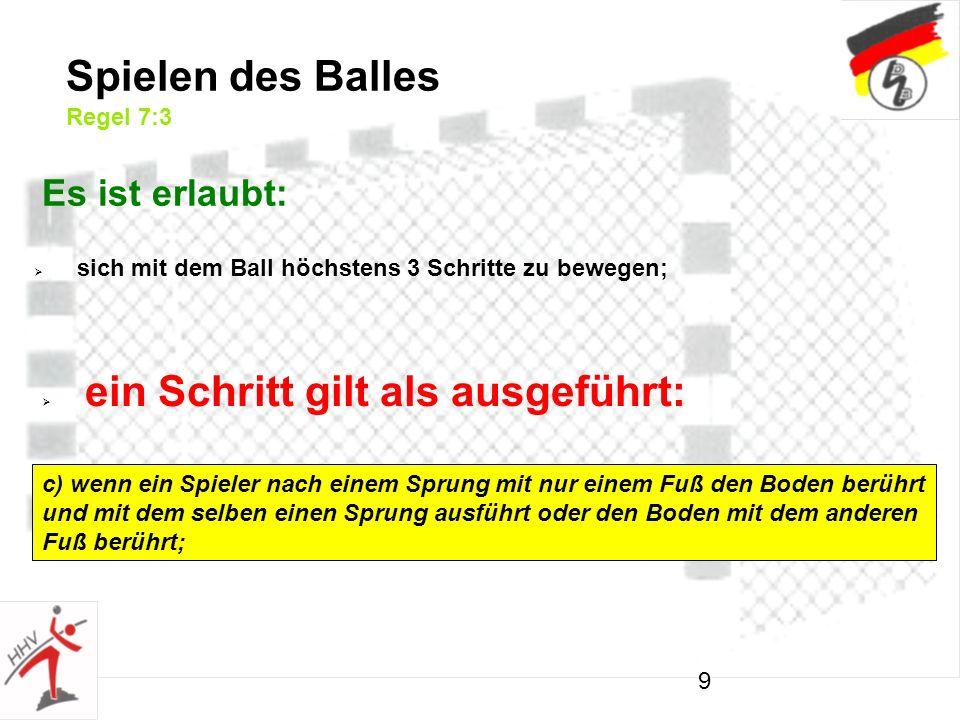 9 Spielen des Balles Regel 7:3 Es ist erlaubt: sich mit dem Ball höchstens 3 Schritte zu bewegen; ein Schritt gilt als ausgeführt: c) wenn ein Spieler nach einem Sprung mit nur einem Fuß den Boden berührt und mit dem selben einen Sprung ausführt oder den Boden mit dem anderen Fuß berührt;