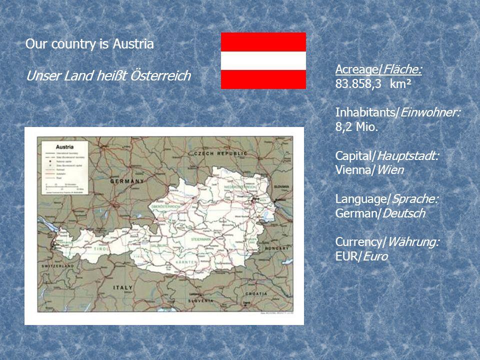 Our country is Austria Unser Land heißt Österreich Acreage/Fläche: 83.858,3 km² Inhabitants/Einwohner: 8,2 Mio. Capital/Hauptstadt: Vienna/Wien Langua