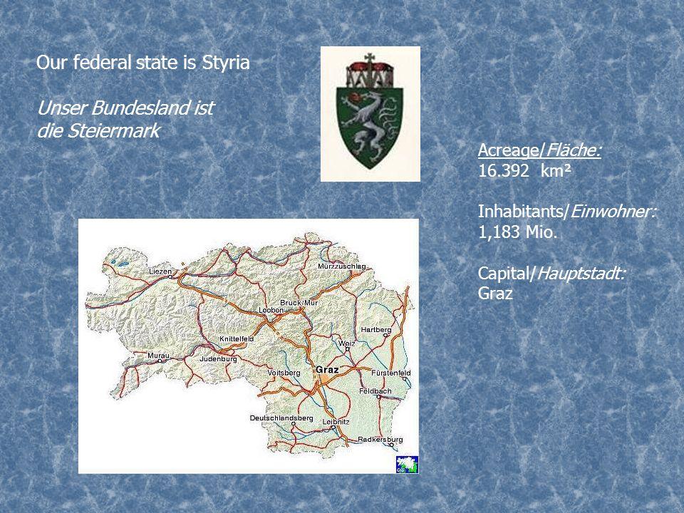 Our federal state is Styria Unser Bundesland ist die Steiermark Acreage/Fläche: 16.392 km² Inhabitants/Einwohner: 1,183 Mio. Capital/Hauptstadt: Graz