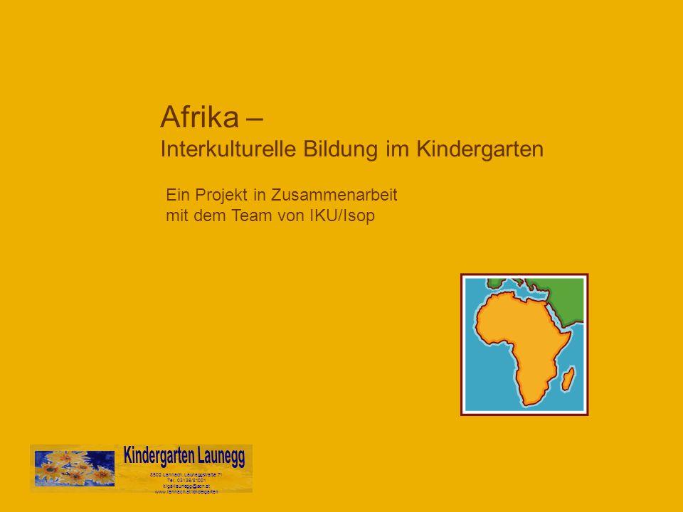 Afrika – Interkulturelle Bildung im Kindergarten 8502 Lannach, Launeggstraße 71 Tel. 03136/81001 kiga-launegg@aon.at www.lannach.at/kindergarten Ein P