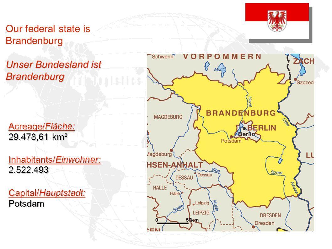 Our federal state is Brandenburg Unser Bundesland ist Brandenburg Acreage/Fläche: 29.478,61 km² Inhabitants/Einwohner: 2.522.493 Capital/Hauptstadt: Potsdam