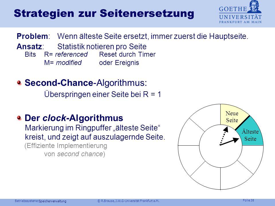 Betriebssysteme: © R.Brause, J.W.G-Universität Frankfurt a.M. Folie 37 Speicherverwaltung Strategien zur Seitenersetzung FIFO-Strategie : Ersetze die