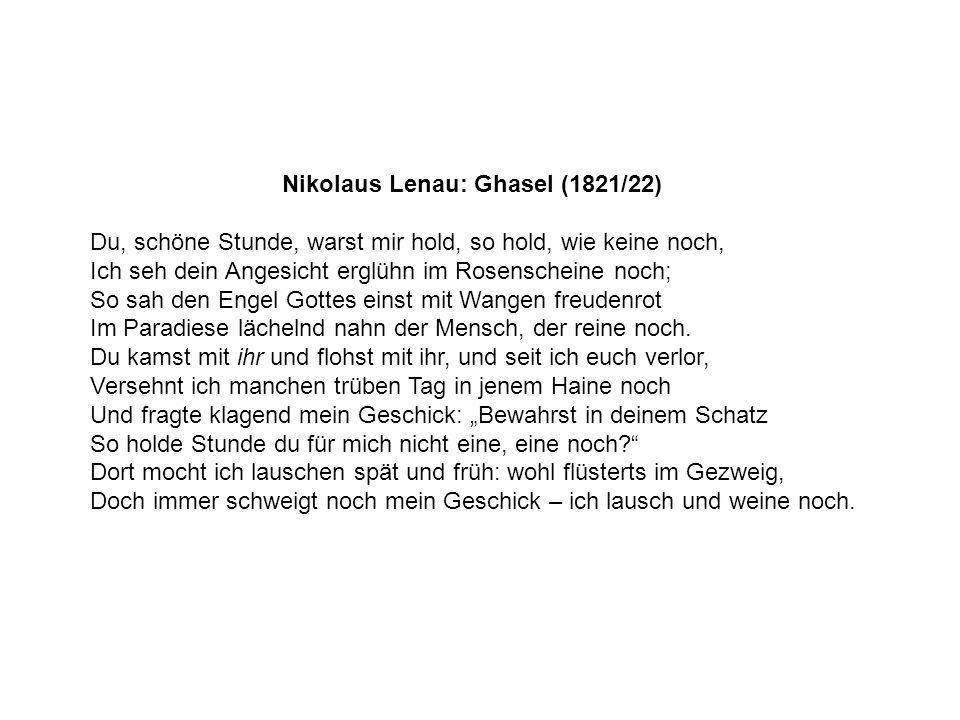 Nikolaus Lenau: Ghasel (1821/22) Du, schöne Stunde, warst mir hold, so hold, wie keine noch, Ich seh dein Angesicht erglühn im Rosenscheine noch; So s