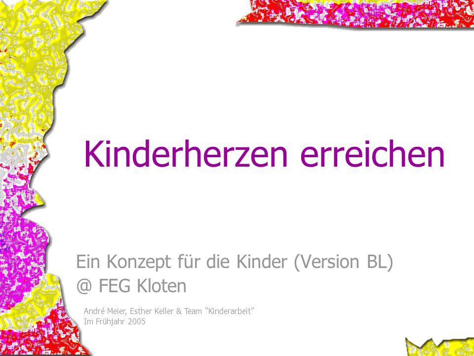 Ein Konzept für die Kinder (Version BL) @ FEG Kloten André Meier, Esther Keller & Team Kinderarbeit Im Frühjahr 2005 Kinderherzen erreichen