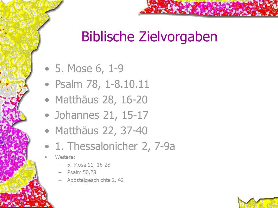 Biblische Zielvorgaben 5. Mose 6, 1-9 Psalm 78, 1-8.10.11 Matthäus 28, 16-20 Johannes 21, 15-17 Matthäus 22, 37-40 1. Thessalonicher 2, 7-9a Weitere: