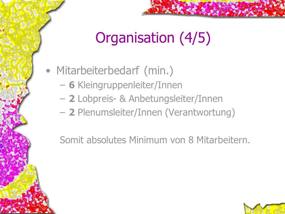 Organisation (4/5) Mitarbeiterbedarf (min.) –6 Kleingruppenleiter/Innen –2 Lobpreis- & Anbetungsleiter/Innen –2 Plenumsleiter/Innen (Verantwortung) So
