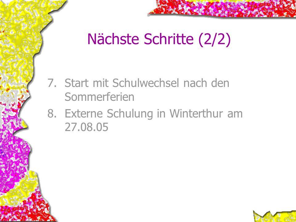 Nächste Schritte (2/2) 7.Start mit Schulwechsel nach den Sommerferien 8.Externe Schulung in Winterthur am 27.08.05