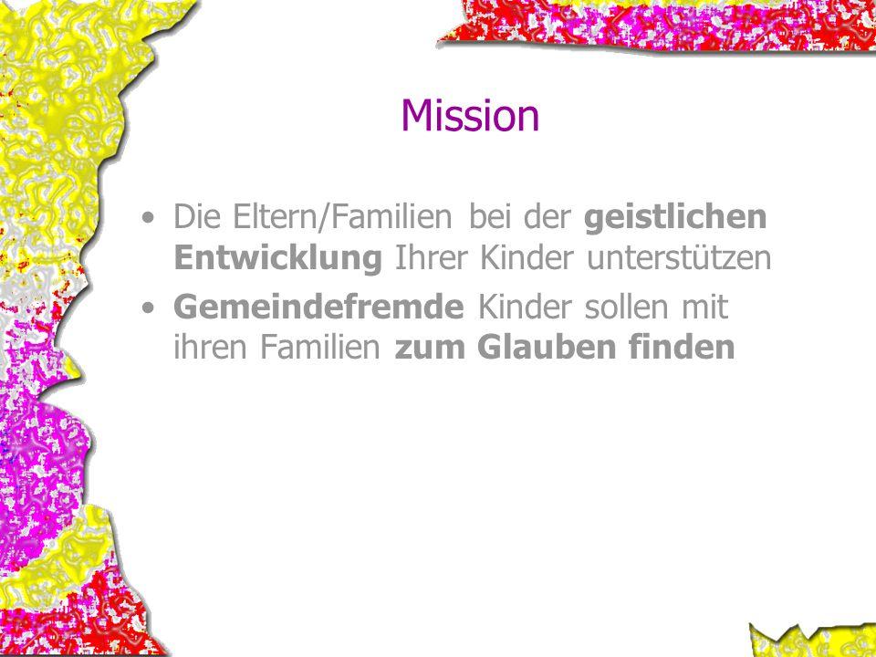 Mission Die Eltern/Familien bei der geistlichen Entwicklung Ihrer Kinder unterstützen Gemeindefremde Kinder sollen mit ihren Familien zum Glauben find
