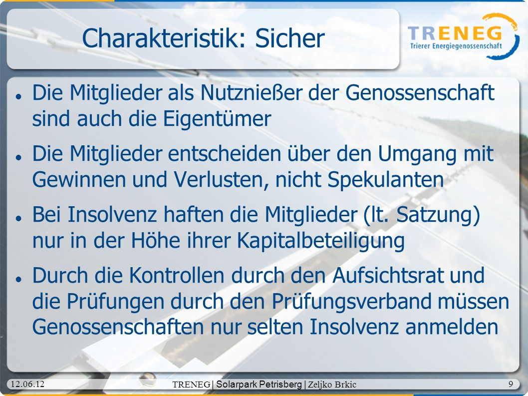 10 12.06.12 TRENEG | Solarpark Petrisberg | Zeljko Brkic Charakteristik: Demokratisch Die Genossenschaft verwaltet sich selbst durch die Versammlung der Genossenschaftsmitglieder (Generalversammlung) Sie wählt das Geschäftsführungs- (Vorstand) und das Kontrollgremium (Aufsichtsrat) Ein Mitglied – eine Stimme