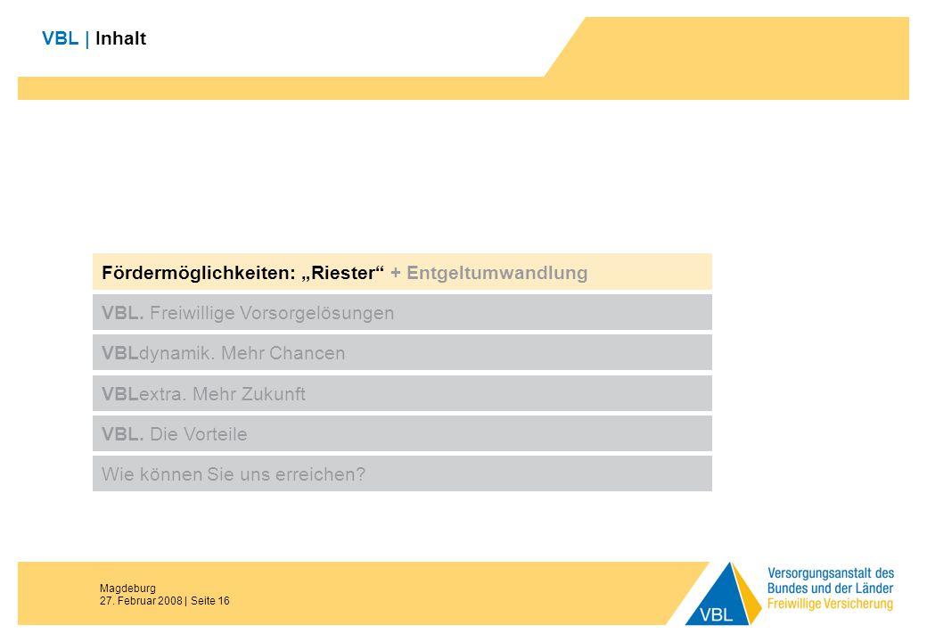 Magdeburg 27. Februar 2008 | Seite 16 VBL | Inhalt Fördermöglichkeiten: Riester + Entgeltumwandlung VBL. Freiwillige Vorsorgelösungen VBLdynamik. Mehr