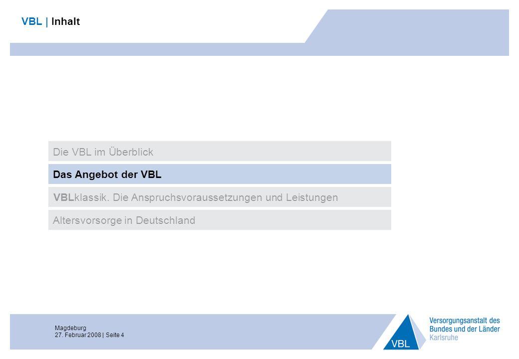 Magdeburg 27. Februar 2008 | Seite 4 VBL | Inhalt Das Angebot der VBL VBLklassik. Die Anspruchsvoraussetzungen und Leistungen Altersvorsorge in Deutsc