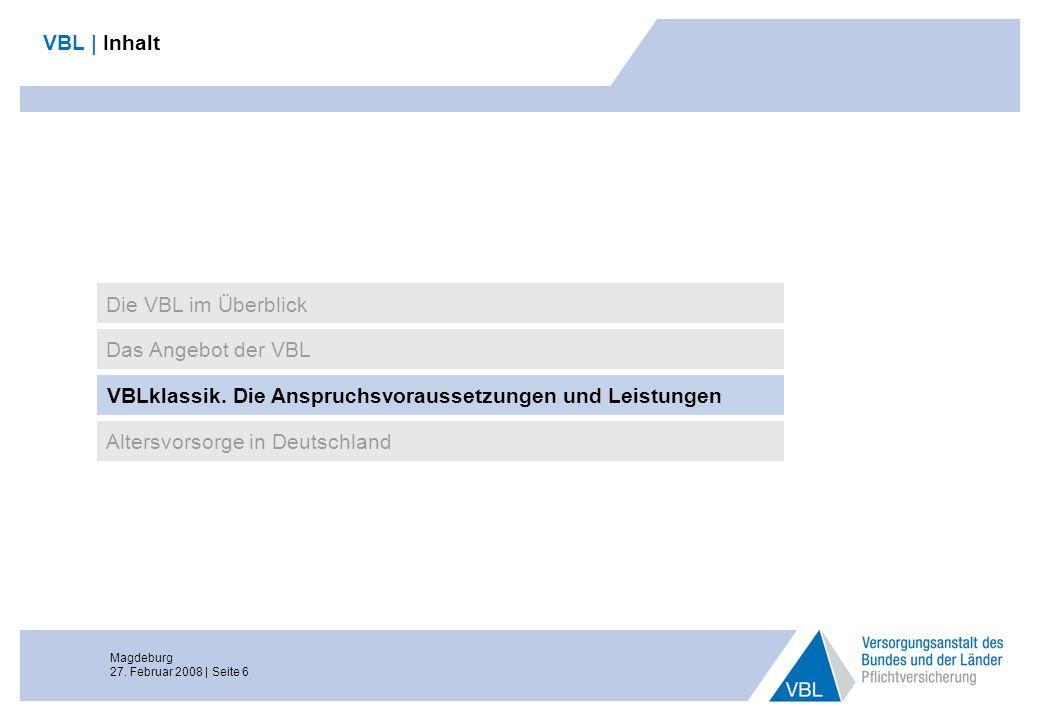 Magdeburg 27. Februar 2008 | Seite 6 VBL | Inhalt Das Angebot der VBL VBLklassik. Die Anspruchsvoraussetzungen und Leistungen Altersvorsorge in Deutsc