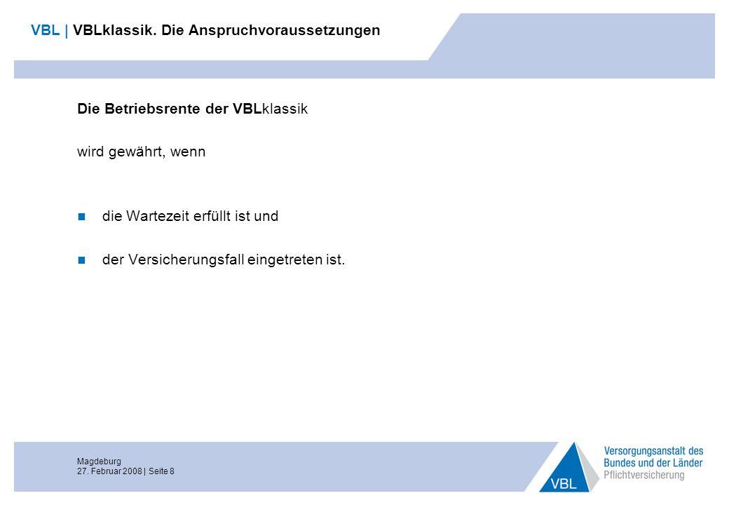 Magdeburg 27. Februar 2008 | Seite 8 VBL | VBLklassik. Die Anspruchvoraussetzungen Die Betriebsrente der VBLklassik wird gewährt, wenn die Wartezeit e