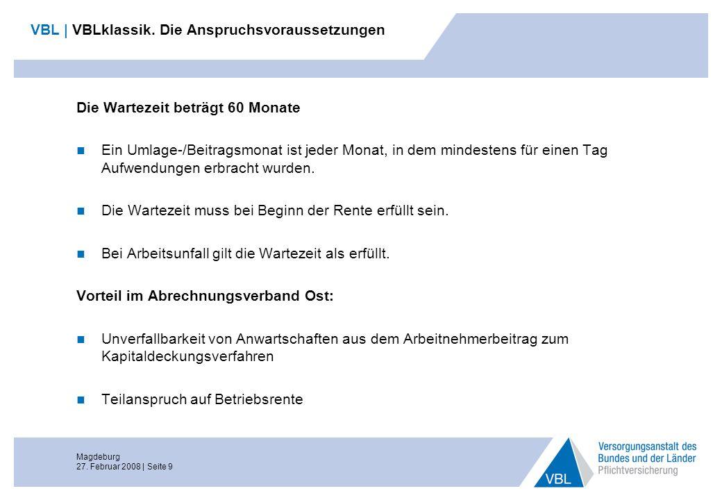 Magdeburg 27. Februar 2008 | Seite 9 VBL | VBLklassik. Die Anspruchsvoraussetzungen Die Wartezeit beträgt 60 Monate Ein Umlage-/Beitragsmonat ist jede