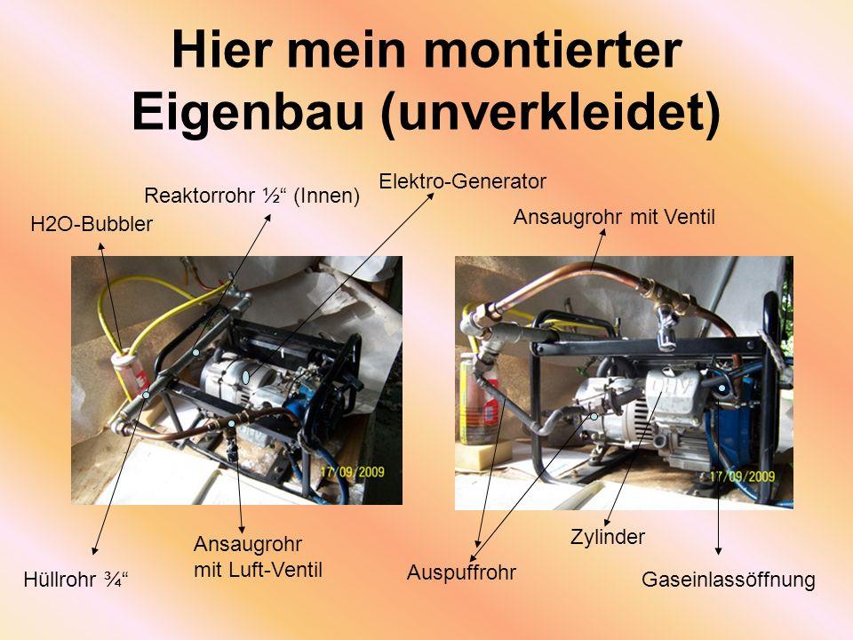 Hier mein montierter Eigenbau (unverkleidet) Hüllrohr ¾ H2O-Bubbler Reaktorrohr ½ (Innen) Ansaugrohr mit Luft-Ventil Auspuffrohr Zylinder Gaseinlassöffnung Ansaugrohr mit Ventil Elektro-Generator