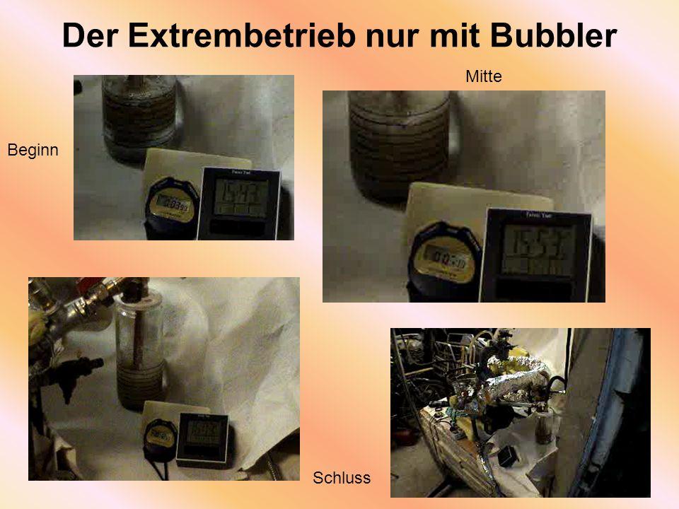 Der Extrembetrieb nur mit Bubbler Beginn Mitte Schluss