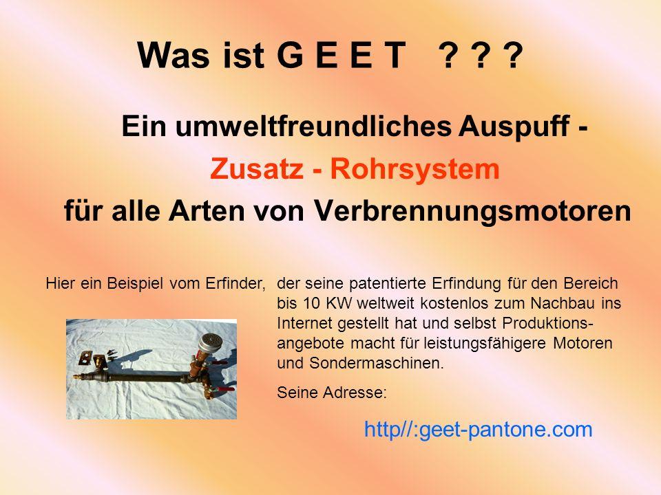 Was ist G E E T ? ? ? Ein umweltfreundliches Auspuff - Zusatz - Rohrsystem für alle Arten von Verbrennungsmotoren Hier ein Beispiel vom Erfinder,der s