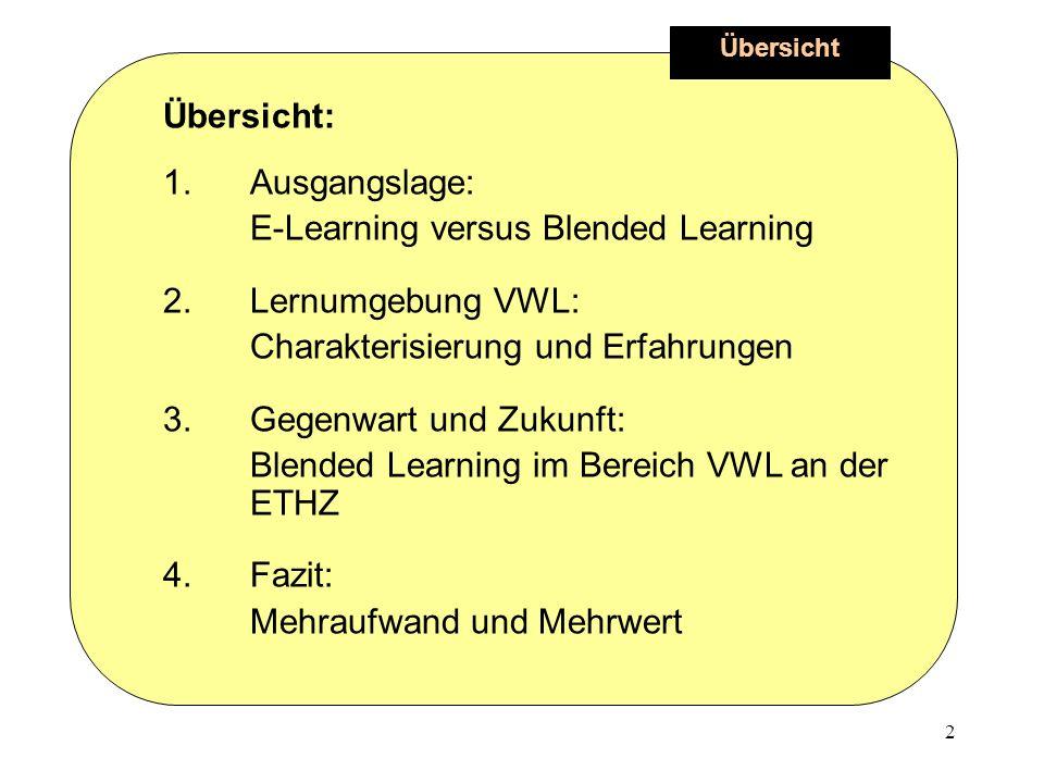 2 Übersicht Übersicht: 1.Ausgangslage: E-Learning versus Blended Learning 2.Lernumgebung VWL: Charakterisierung und Erfahrungen 3.Gegenwart und Zukunft: Blended Learning im Bereich VWL an der ETHZ 4.Fazit: Mehraufwand und Mehrwert