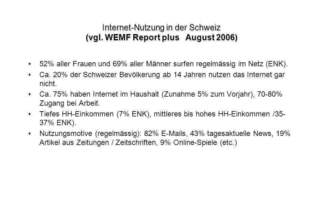 Internet-Nutzung in der Schweiz (vgl. WEMF Report plus August 2006) 52% aller Frauen und 69% aller Männer surfen regelmässig im Netz (ENK). Ca. 20% de