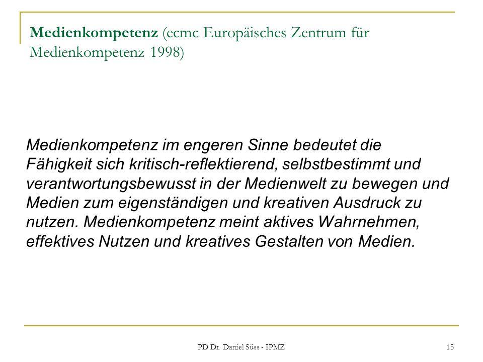 PD Dr. Daniel Süss - IPMZ 15 Medienkompetenz (ecmc Europäisches Zentrum für Medienkompetenz 1998) Medienkompetenz im engeren Sinne bedeutet die Fähigk