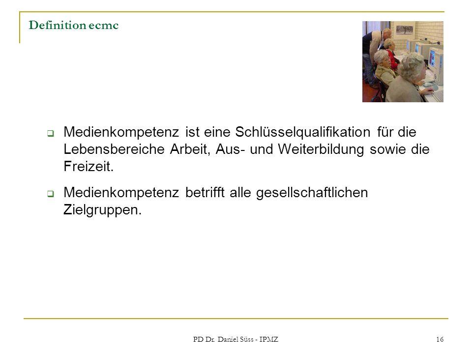 PD Dr. Daniel Süss - IPMZ 16 Definition ecmc Medienkompetenz ist eine Schlüsselqualifikation für die Lebensbereiche Arbeit, Aus- und Weiterbildung sow