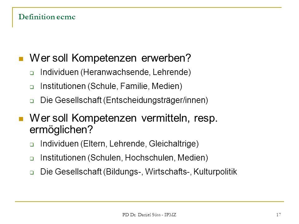 PD Dr. Daniel Süss - IPMZ 17 Definition ecmc Wer soll Kompetenzen erwerben? Individuen (Heranwachsende, Lehrende) Institutionen (Schule, Familie, Medi
