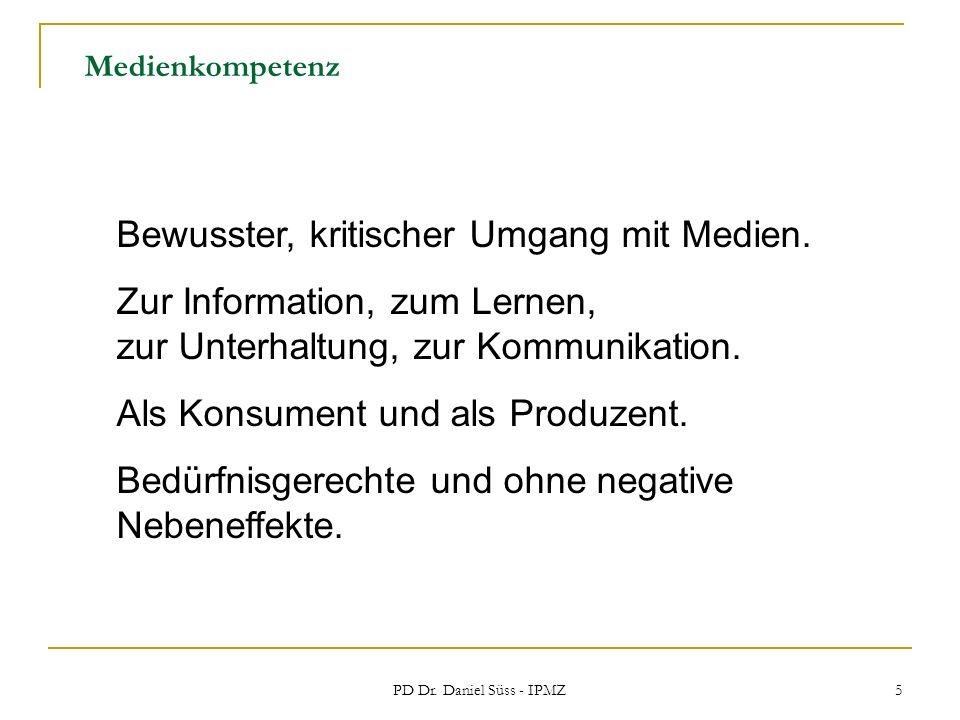 PD Dr. Daniel Süss - IPMZ 5 Medienkompetenz Bewusster, kritischer Umgang mit Medien. Zur Information, zum Lernen, zur Unterhaltung, zur Kommunikation.