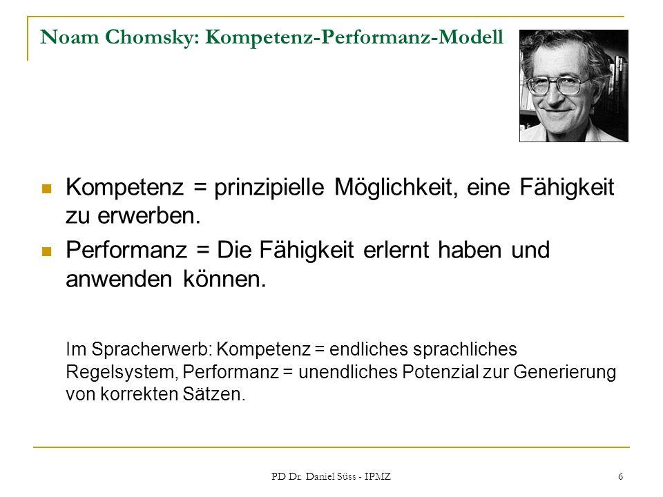 PD Dr. Daniel Süss - IPMZ 6 Noam Chomsky: Kompetenz-Performanz-Modell Kompetenz = prinzipielle Möglichkeit, eine Fähigkeit zu erwerben. Performanz = D