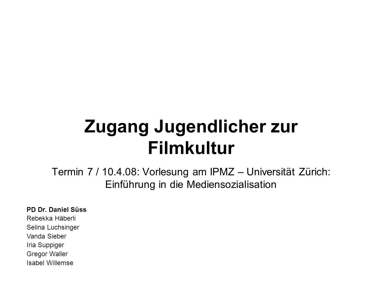 Zugang Jugendlicher zur Filmkultur Termin 7 / 10.4.08: Vorlesung am IPMZ – Universität Zürich: Einführung in die Mediensozialisation PD Dr. Daniel Süs