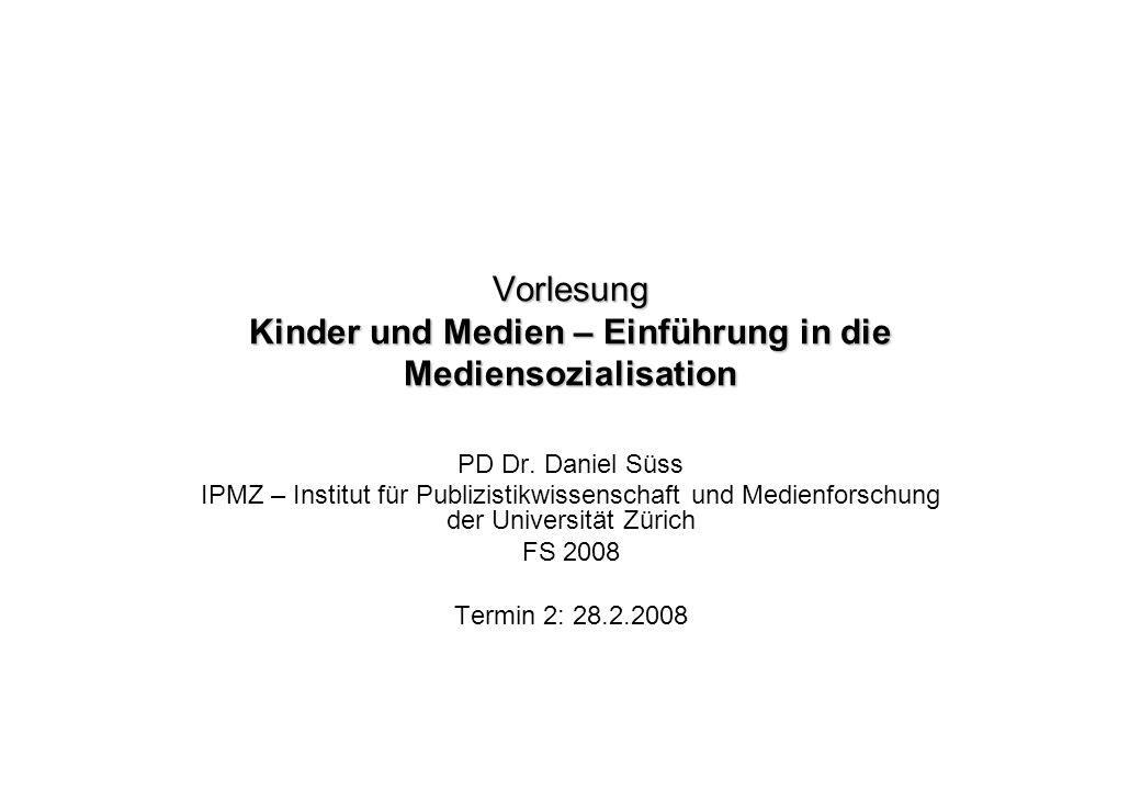 Vorlesung Kinder und Medien – Einführung in die Mediensozialisation PD Dr. Daniel Süss IPMZ – Institut für Publizistikwissenschaft und Medienforschung