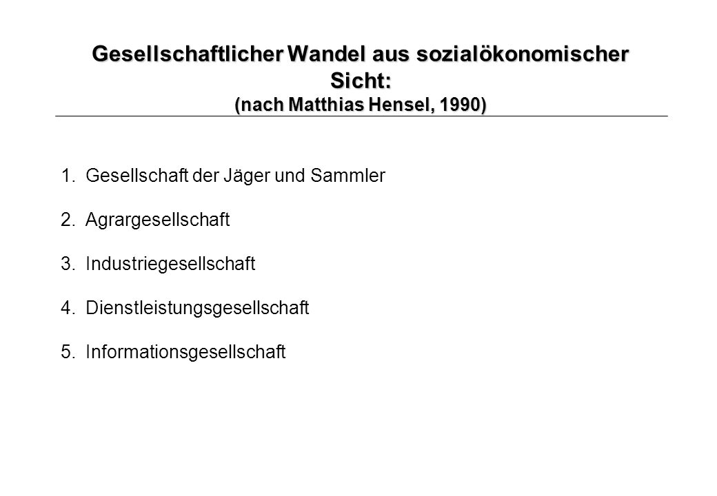 Gesellschaftlicher Wandel aus sozialökonomischer Sicht: (nach Matthias Hensel, 1990) 1.Gesellschaft der Jäger und Sammler 2. Agrargesellschaft 3.Indus