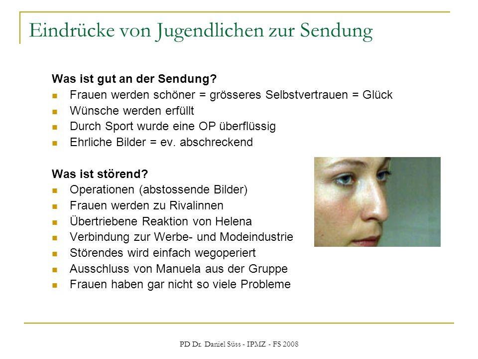 PD Dr. Daniel Süss - IPMZ - FS 2008 Eindrücke von Jugendlichen zur Sendung Was ist gut an der Sendung? Frauen werden schöner = grösseres Selbstvertrau