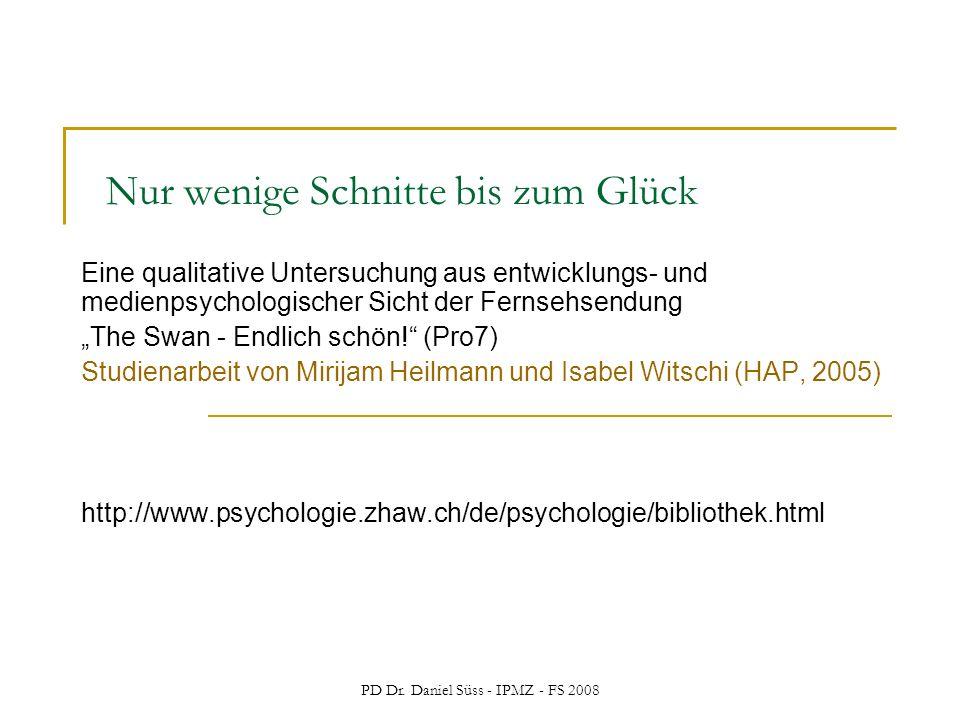 PD Dr. Daniel Süss - IPMZ - FS 2008 Nur wenige Schnitte bis zum Glück Eine qualitative Untersuchung aus entwicklungs- und medienpsychologischer Sicht