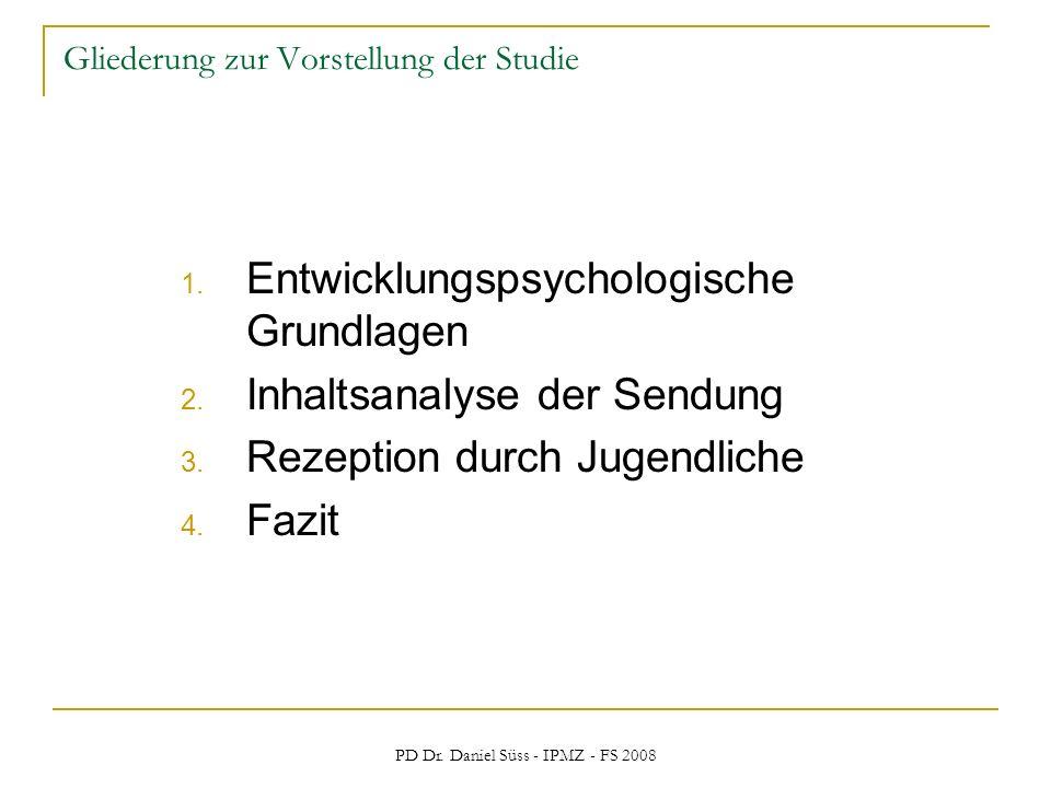 PD Dr. Daniel Süss - IPMZ - FS 2008 Gliederung zur Vorstellung der Studie 1. Entwicklungspsychologische Grundlagen 2. Inhaltsanalyse der Sendung 3. Re