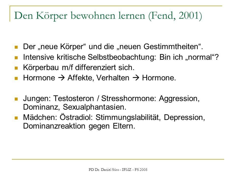 PD Dr. Daniel Süss - IPMZ - FS 2008 Den Körper bewohnen lernen (Fend, 2001) Der neue Körper und die neuen Gestimmtheiten. Intensive kritische Selbstbe