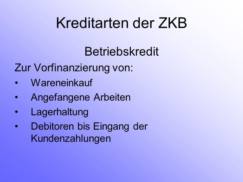 Kreditarten der ZKB Betriebskredit Zur Vorfinanzierung von: Wareneinkauf Angefangene Arbeiten Lagerhaltung Debitoren bis Eingang der Kundenzahlungen