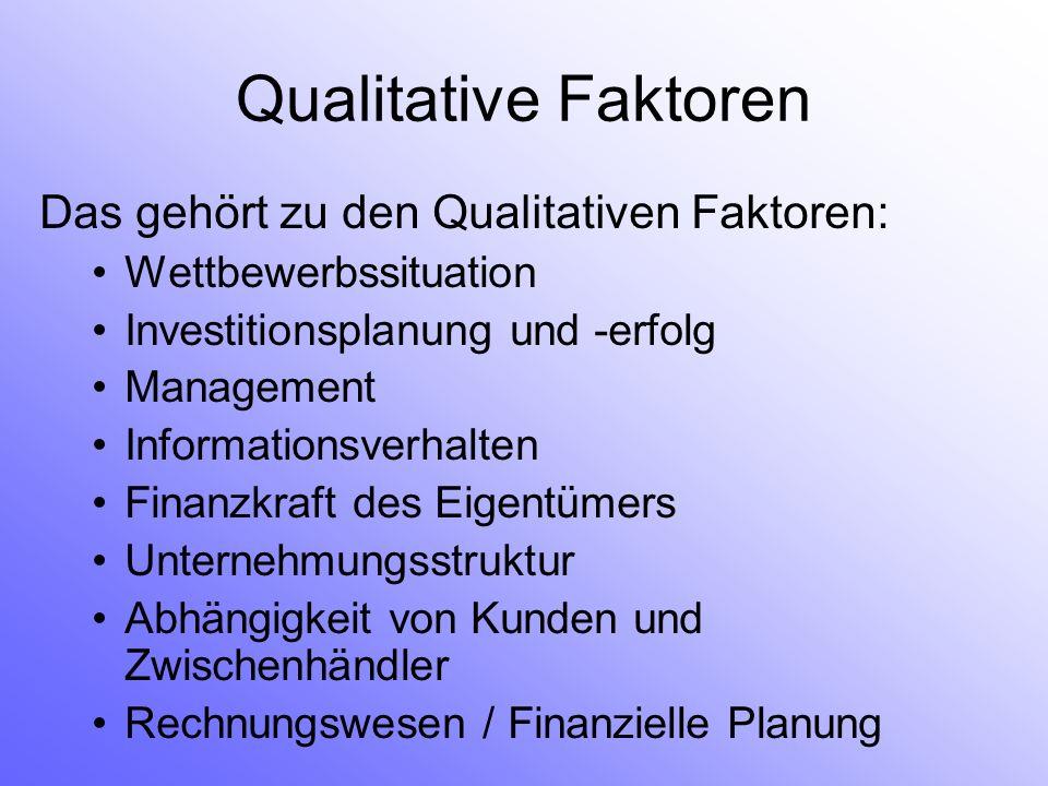Qualitative Faktoren Das gehört zu den Qualitativen Faktoren: Wettbewerbssituation Investitionsplanung und -erfolg Management Informationsverhalten Finanzkraft des Eigentümers Unternehmungsstruktur Abhängigkeit von Kunden und Zwischenhändler Rechnungswesen / Finanzielle Planung