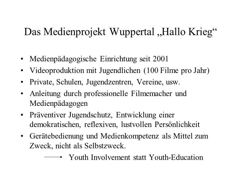 Das Medienprojekt Wuppertal Hallo Krieg Medienpädagogische Einrichtung seit 2001 Videoproduktion mit Jugendlichen (100 Filme pro Jahr) Private, Schulen, Jugendzentren, Vereine, usw.