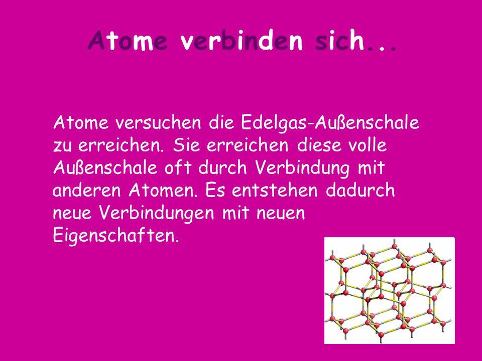 Atome versuchen die Edelgas-Außenschale zu erreichen. Sie erreichen diese volle Außenschale oft durch Verbindung mit anderen Atomen. Es entstehen dadu