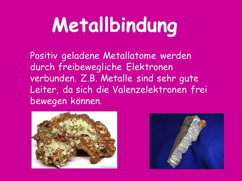 Positiv geladene Metallatome werden durch freibewegliche Elektronen verbunden. Z.B. Metalle sind sehr gute Leiter, da sich die Valenzelektronen frei b