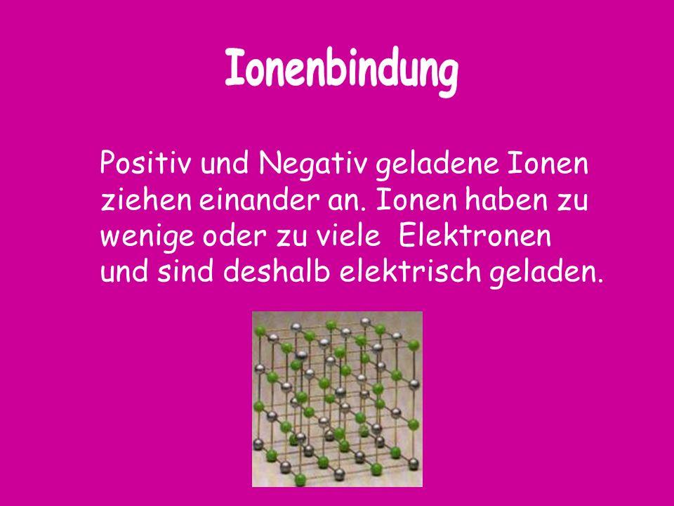 Positiv und Negativ geladene Ionen ziehen einander an. Ionen haben zu wenige oder zu viele Elektronen und sind deshalb elektrisch geladen.