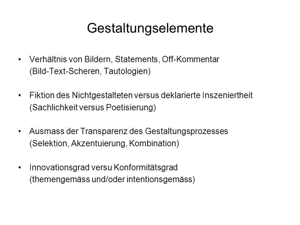 Gestaltungselemente Verhältnis von Bildern, Statements, Off-Kommentar (Bild-Text-Scheren, Tautologien) Fiktion des Nichtgestalteten versus deklarierte Inszeniertheit (Sachlichkeit versus Poetisierung) Ausmass der Transparenz des Gestaltungsprozesses (Selektion, Akzentuierung, Kombination) Innovationsgrad versu Konformitätsgrad (themengemäss und/oder intentionsgemäss)