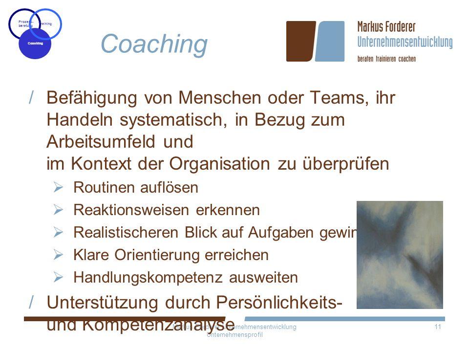 Markus Forderer Unternehmensentwicklung Unternehmensprofil 11 Coaching Befähigung von Menschen oder Teams, ihr Handeln systematisch, in Bezug zum Arbe
