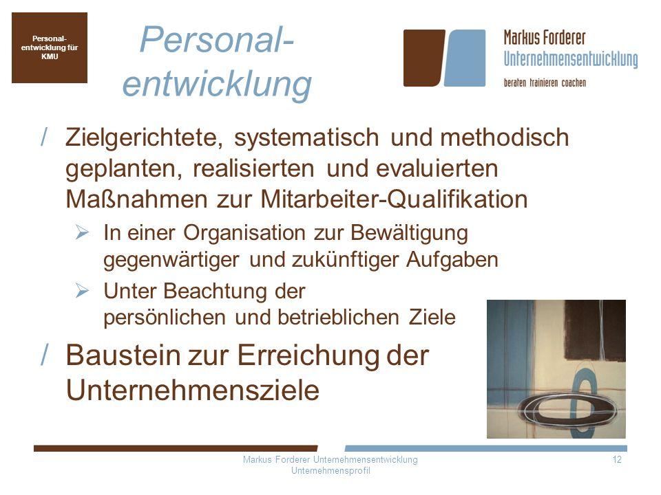 Markus Forderer Unternehmensentwicklung Unternehmensprofil 12 Personal- entwicklung Zielgerichtete, systematisch und methodisch geplanten, realisierte