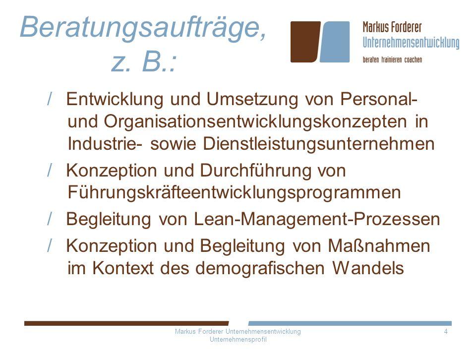 Markus Forderer Unternehmensentwicklung Unternehmensprofil 4 Beratungsaufträge, z. B.: Entwicklung und Umsetzung von Personal- und Organisationsentwic