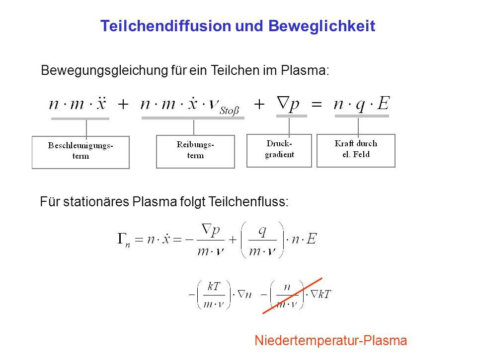 Bewegungsgleichung für ein Teilchen im Plasma: Für stationäres Plasma folgt Teilchenfluss: Niedertemperatur-Plasma Teilchendiffusion und Beweglichkeit