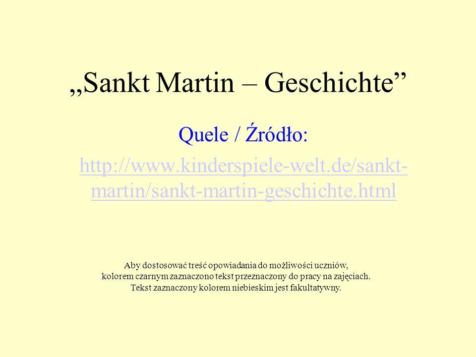 Sankt Martin – Geschichte Quele / Źródło: http://www.kinderspiele-welt.de/sankt- martin/sankt-martin-geschichte.html Aby dostosować treść opowiadania do możliwości uczniów, kolorem czarnym zaznaczono tekst przeznaczony do pracy na zajęciach.